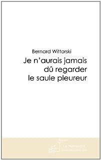 Je n'aurais jamais dû regarder le saule pleureur, Wittorski, Bernard