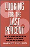 Looking for the Last Percent : The Controversy over Census Undercounts, Choldin, Harvey M., 0813520401