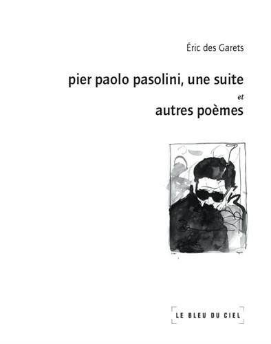 Pier Paolo Pasolini, une suite : Et autres poèmes Eric Des Garets