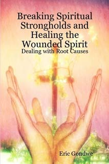 Breaking Spiritual Strongholds and Healing the Wounded Spirit: Dealing with Root Causes