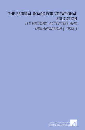 The Federal Board for Vocational Education: Its History, Activities and Organization [ 1922 ]