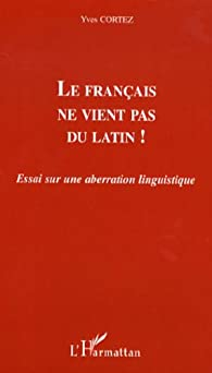 Le français ne vient pas du latin ! : Essai sur une aberration linguistique par Yves Cortez
