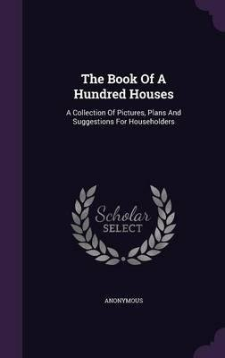 Download The Book of a Hundred Houses : A Collection of Pictures, Plans and Suggestions for Householders(Hardback) - 2015 Edition PDF