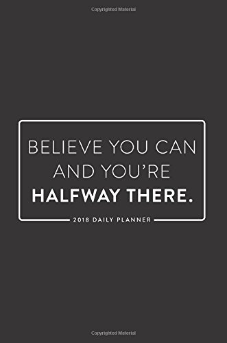 2018 Daily Planner; Believe You Can and You're Halfway There: 6