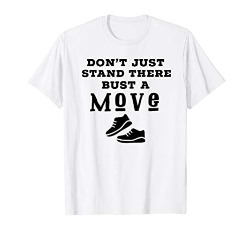 Dont Just Stand There Bust a Move T-Shirt