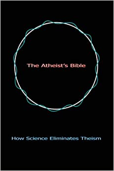 The Atheist's Bible: How Science Eliminates Theism