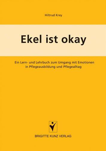 Ekel ist okay: Ein Lern- und Lehrbuch zum Umgang mit Emotionen in Pflegeausbildung und Pflegealltag
