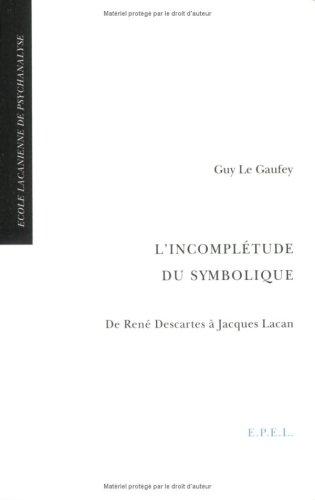 L'incomplétude du symbolique : de René Descartes à Jacques Lacan Broché – 16 octobre 2001 Guy Le Gaufey EPEL 2908855038 Psychanalyse