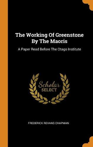 The Working Of Greenstone By The Maoris: A Paper Read Before The Otago Institute