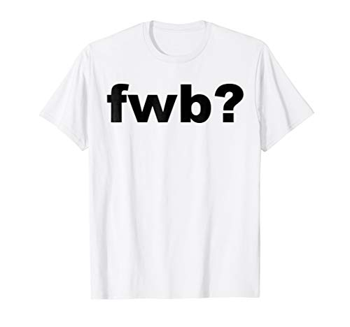 FWB?   Friends With Benefits?   Funny Sarcasm T-Shirt & Gift