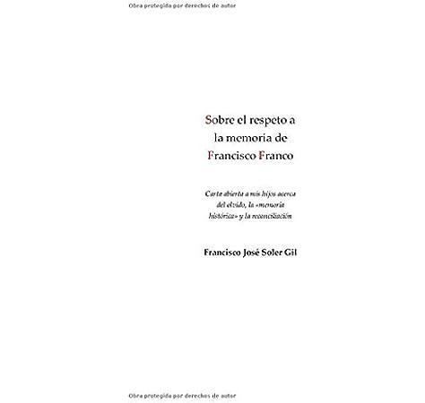Sobre el respeto a la memoria de Francisco Franco: Carta abierta a mis hijos acerca del olvido, la «memoria histórica» y la reconciliación: Amazon.es: Soler Gil, Francisco José: Libros