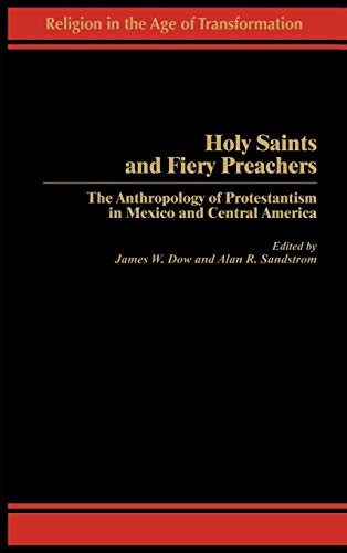 Holy Saints and Fiery Preachers: The Anthropology of Protestantism in Mexico and Central America (Religion in the Age of
