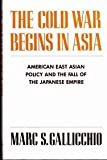 The Cold War Begins in Asia : American East Asian Policy and the Fall of the Japanese Empire, Gallicchio, Marc S., 0231065027