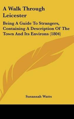 Download A Walk Through Leicester : Being A Guide To Strangers, Containing A Description Of The Town And Its Environs (1804)(Hardback) - 2009 Edition PDF