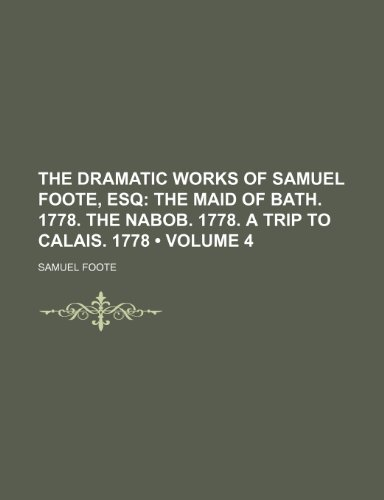 (The Dramatic Works of Samuel Foote, Esq (Volume 4); The Maid of Bath. 1778. the Nabob. 1778. a Trip to Calais. 1778)