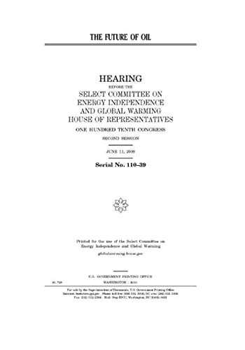 The future of oil (Select Committee On Energy Independence And Global Warming)