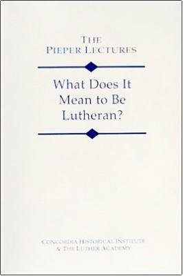 What Does It Mean to Be Lutheran? (The Pieper Lectures)