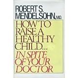How to Raise a Healthy Child, Robert S. Mendelsohn, 0809258080