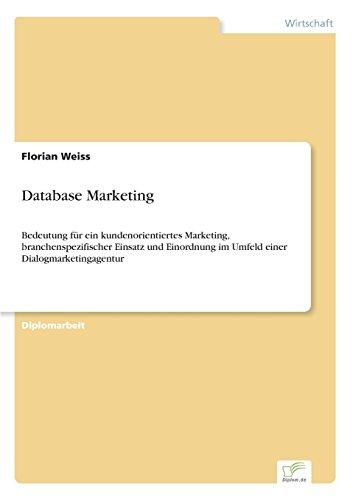 Database Marketing: Bedeutung f?r ein kundenorientiertes Marketing, branchenspezifischer Einsatz und Einordnung im Umfeld einer Dialogmarketingagentur (German Edition)