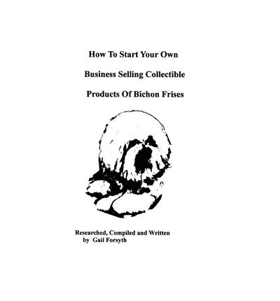 [ How to Start Your Own Business Selling Collectible Products of Bichon Frises BY Forsyth, Gail ( Author ) ] { Paperback } 2009