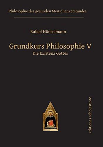 Grundkurs Philosophie V: Die Existenz Gottes (Philosophie des gesunden Menschenverstandes)
