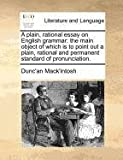 A plain, rational essay on English grammar: the main object of which Is to point out a plain, rational and permanent standard of Pronunciation, Dunc'an Mack'intosh, 1170729290