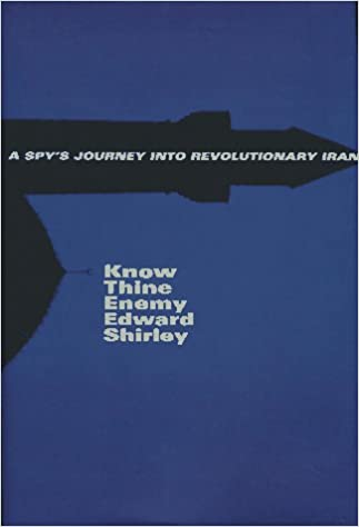 Know Thine Enemy: A Spy's Journey into Revolutionary Iran