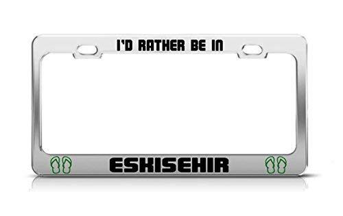 - I'd Rather Be in Eskisehir Turkey Chrome Metal License Plate Frame