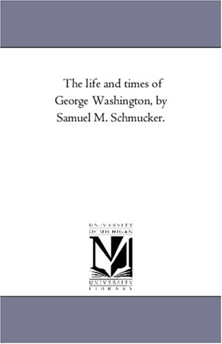 The life and times of George Washington, by Samuel M. Schmucker