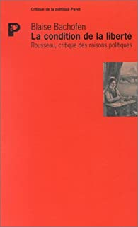 La Condition de la liberté : Rousseau, critique des raisons politiques par Blaise Bachofen