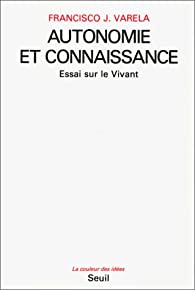 Autonomie et connaissance : Essai sur le vivant par Francisco J. Varela
