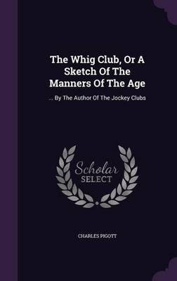 Read Online The Whig Club, or a Sketch of the Manners of the Age : ... by the Author of the Jockey Clubs(Hardback) - 2016 Edition PDF