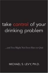 Take Control of Your Drinking Problem...: and You May Not Even Have to Quit