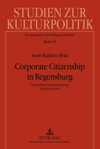 Corporate Citizenship in Regensburg: Unternehmenskommunikation als Kulturpolitik (Studien zur Kulturpolitik. Cultural Policy) (German Edition)