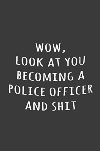 Wow, Look at you becoming a police officer and shit: Funny Simple Lined Journal 110 Page, 6x9, Perfect Thank you gift for best friends, Sarcastic One Liners