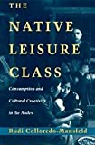 The Native Leisure Class : Consumption and Cultural Creativity in the Andes, Colloredo-Mansfeld, Rudi, 0226113949