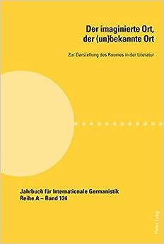 Book Der imaginierte Ort, der (un)bekannte Ort: Zur Darstellung des Raumes in der Literatur (Jahrbuch für Internationale Germanistik) (German Edition)