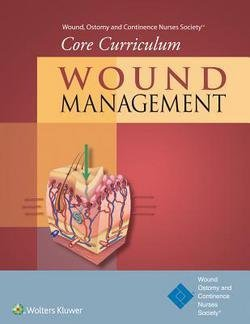 Ostomy and Continence Nurses Society Wound: Wound, Ostomy and Continence Nurses Society(r) Core Curriculum : Wound Management (Paperback); 2015 Edition