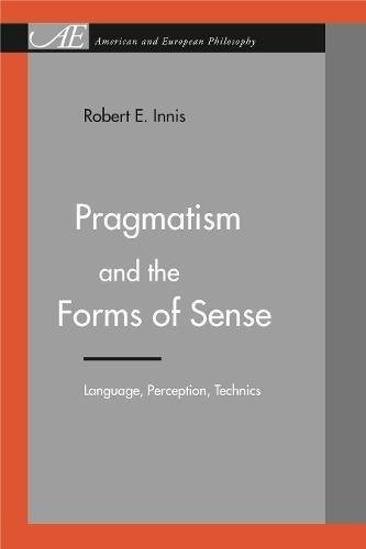Pragmatism and the Forms of Sense: Language, Perception, Technics (American and European Philosophy) PDF