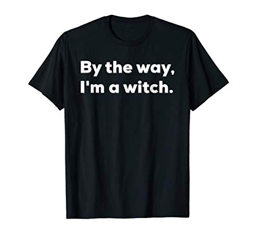 BY THE WAY, I'M A WITCH. funny shirt