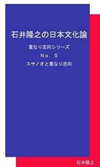 Ishii Takayuki no Nihonbunkaron Kasanarishikou Series Number Five Susanoo to Kasanarishikou (Japanese Edition) by [Ishii Takyuki]