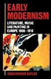 Early Modernism : Literature Music, and Painting in Europe, 1900-1916, Butler, Christopher, 0198117469