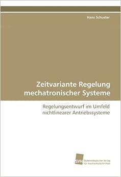Zeitvariante Regelung mechatronischer Systeme: Regelungsentwurf im Umfeld nichtlinearer Antriebssysteme