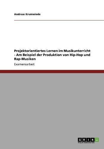 Projektorientiertes Lernen im Musikunterricht: Am Beispiel der Produktion von Hip-Hop und Rap-Musiken