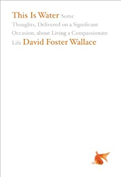 This Is Water: Some Thoughts, Delivered on a Significant Occasion, about Living a Compassionate Life by [Wallace, David Foster]