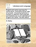 English and Latine exercises for school-boys, comprising all the rules of syntaxis, . Answering perfectly in bringing on learners most gradually and expeditiously to the translating of English into Latine. the fifth Edition, N. Bailey, 1170774903