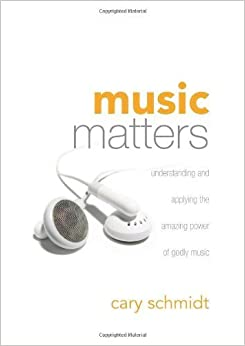 Book Music Matters: Understanding and Applying the Amazing Power of Godly Music by Cary Schmidt (2007-06-07)