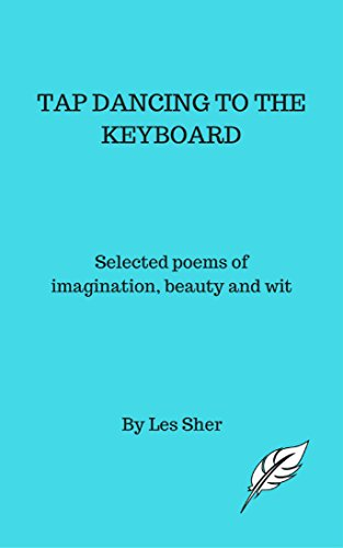 Tap Dancing to the Keyboard: Selected works of imagination, beauty and ()