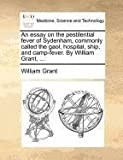 An Essay on the Pestilential Fever of Sydenham, Commonly Called the Gaol, Hospital, Ship, and Camp-Fever by William Grant, William Grant, 1140877429