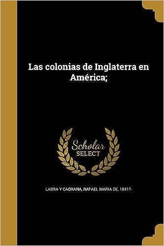Las Colonias de Inglaterra En America; (Spanish Edition): Rafael Maria De 1841?- Labra y Cadrana: 9781372552151: Amazon.com: Books